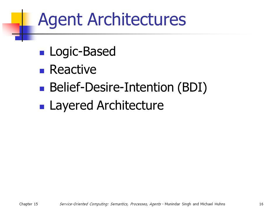 Chapter 1516Service-Oriented Computing: Semantics, Processes, Agents - Munindar Singh and Michael Huhns Agent Architectures Logic-Based Reactive Belief-Desire-Intention (BDI) Layered Architecture