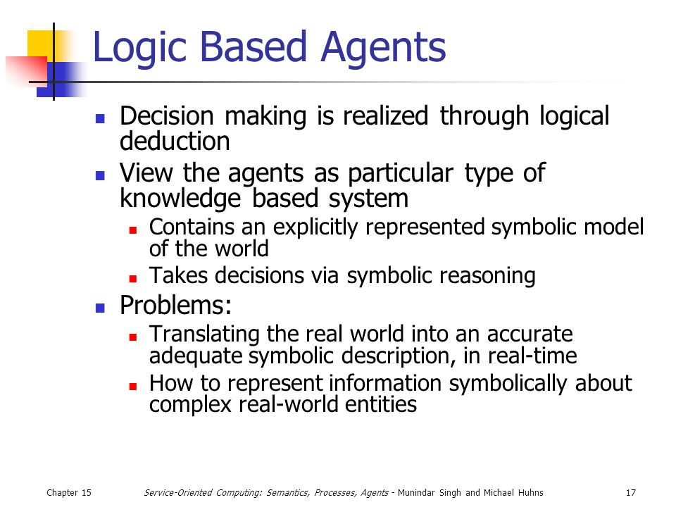 Chapter 1517Service-Oriented Computing: Semantics, Processes, Agents - Munindar Singh and Michael Huhns Logic Based Agents Decision making is realized through logical deduction View the agents as particular type of knowledge based system Contains an explicitly represented symbolic model of the world Takes decisions via symbolic reasoning Problems: Translating the real world into an accurate adequate symbolic description, in real-time How to represent information symbolically about complex real-world entities