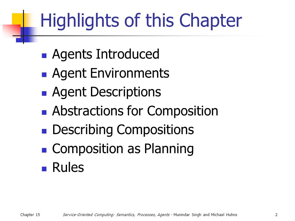 Chapter 1523Service-Oriented Computing: Semantics, Processes, Agents - Munindar Singh and Michael Huhns Action output brf Generate options filter action Sensor input beliefs desire s intentions Generic BDI Architecture