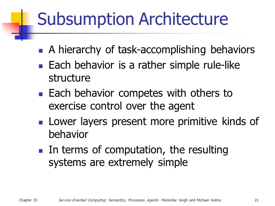 Chapter 1521Service-Oriented Computing: Semantics, Processes, Agents - Munindar Singh and Michael Huhns Subsumption Architecture A hierarchy of task-accomplishing behaviors Each behavior is a rather simple rule-like structure Each behavior competes with others to exercise control over the agent Lower layers present more primitive kinds of behavior In terms of computation, the resulting systems are extremely simple