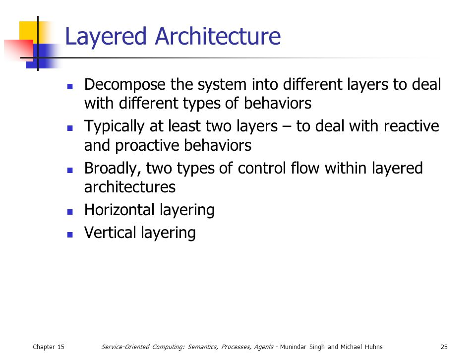 Chapter 1525Service-Oriented Computing: Semantics, Processes, Agents - Munindar Singh and Michael Huhns Layered Architecture Decompose the system into different layers to deal with different types of behaviors Typically at least two layers – to deal with reactive and proactive behaviors Broadly, two types of control flow within layered architectures Horizontal layering Vertical layering