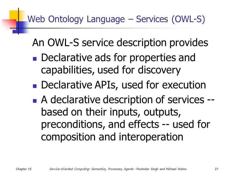 Chapter 1527Service-Oriented Computing: Semantics, Processes, Agents - Munindar Singh and Michael Huhns Web Ontology Language – Services (OWL-S) An OWL-S service description provides Declarative ads for properties and capabilities, used for discovery Declarative APIs, used for execution A declarative description of services -- based on their inputs, outputs, preconditions, and effects -- used for composition and interoperation