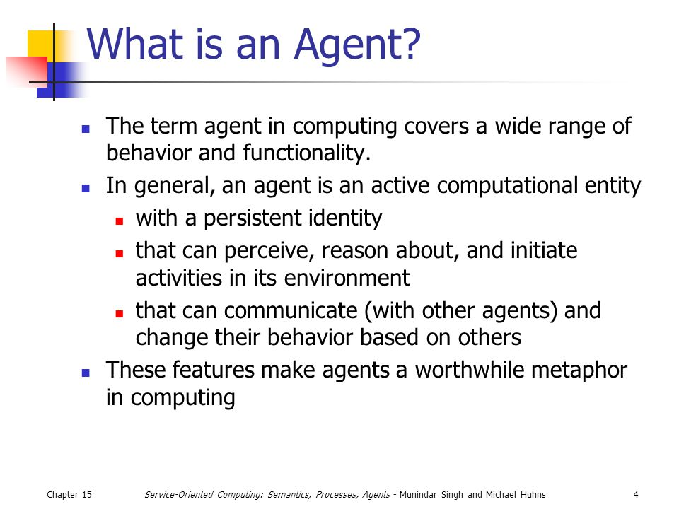 Chapter 1515Service-Oriented Computing: Semantics, Processes, Agents - Munindar Singh and Michael Huhns Agent Architectures If the environment is viewed as a set of states, S={s 1,s 2 ….} and the actions of an agent can be viewed as the set A = {a 1,a 2 ….} then, an agent can be abstractly viewed as an action S*  A, which maps a sequence of environment states to an action The behavior of an environment can be modeled as a function Env: S x A  Subset{S} An agent's interaction with its environment can be represented as a history h, where h = (a 0, s 0 )  ( a 1,s 1 )  ( a 2,s 2 )  …(a u, s u )  (a u+1,s u+1 ) …