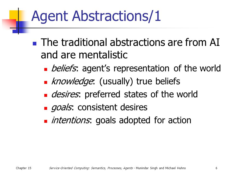 Chapter 156Service-Oriented Computing: Semantics, Processes, Agents - Munindar Singh and Michael Huhns Agent Abstractions/1 The traditional abstractions are from AI and are mentalistic beliefs: agent's representation of the world knowledge: (usually) true beliefs desires: preferred states of the world goals: consistent desires intentions: goals adopted for action