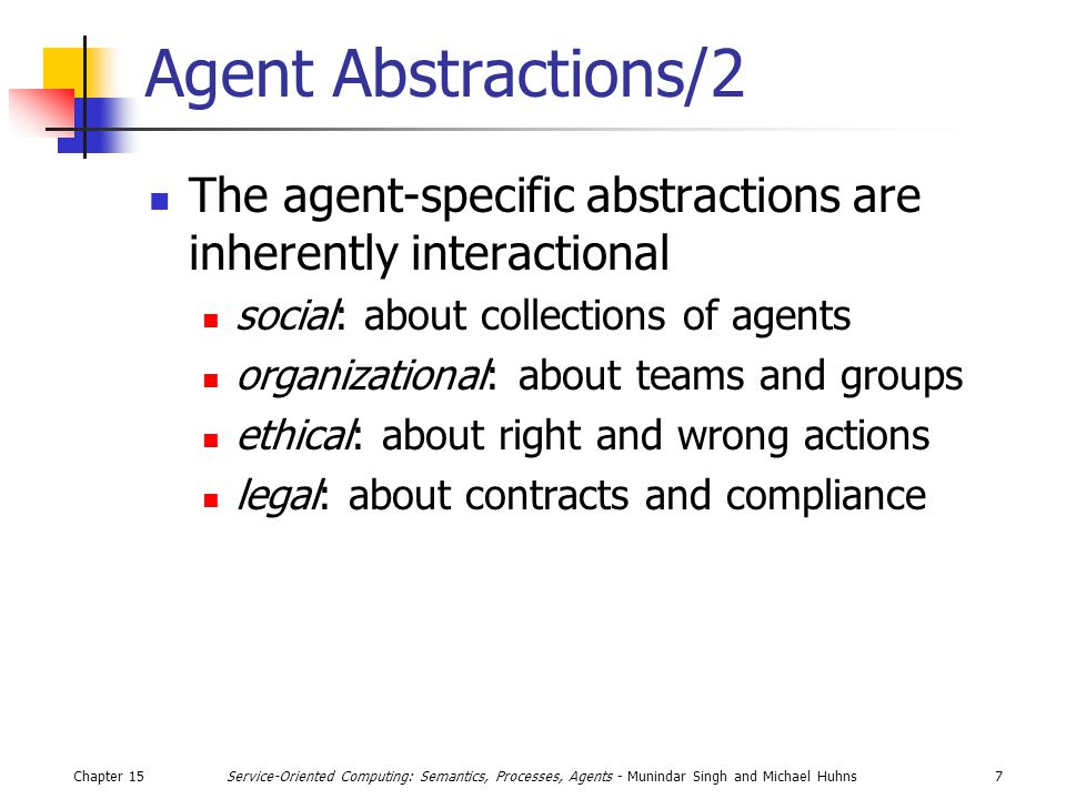 Chapter 157Service-Oriented Computing: Semantics, Processes, Agents - Munindar Singh and Michael Huhns Agent Abstractions/2 The agent-specific abstractions are inherently interactional social: about collections of agents organizational: about teams and groups ethical: about right and wrong actions legal: about contracts and compliance