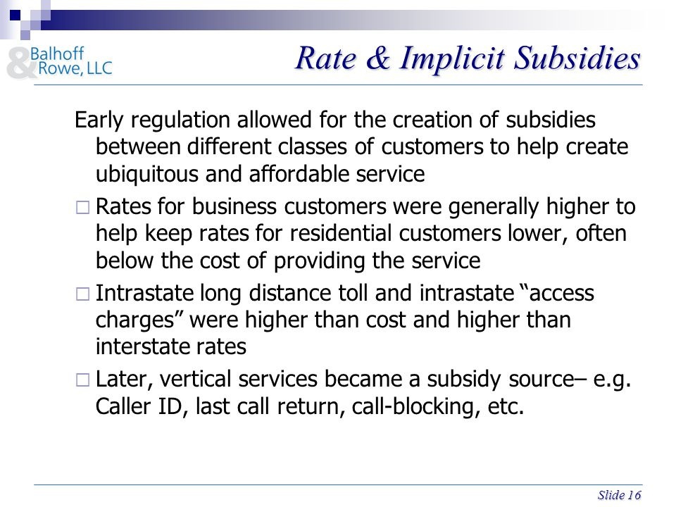 Slide 16 Rate & Implicit Subsidies Early regulation allowed for the creation of subsidies between different classes of customers to help create ubiquitous and affordable service  Rates for business customers were generally higher to help keep rates for residential customers lower, often below the cost of providing the service  Intrastate long distance toll and intrastate access charges were higher than cost and higher than interstate rates  Later, vertical services became a subsidy source– e.g.