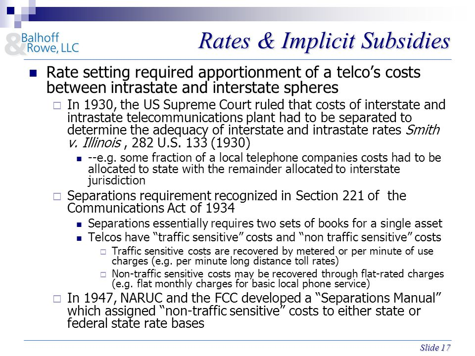 Slide 17 Rates & Implicit Subsidies Rate setting required apportionment of a telco's costs between intrastate and interstate spheres  In 1930, the US Supreme Court ruled that costs of interstate and intrastate telecommunications plant had to be separated to determine the adequacy of interstate and intrastate rates Smith v.