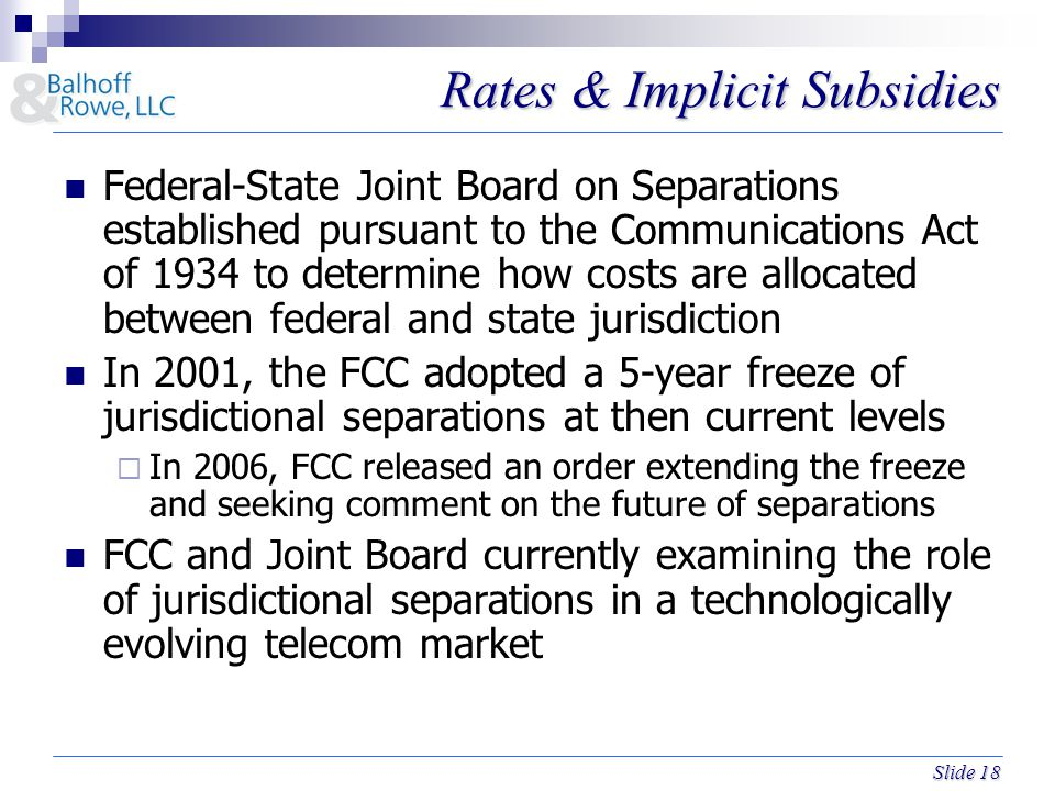 Slide 18 Rates & Implicit Subsidies Federal-State Joint Board on Separations established pursuant to the Communications Act of 1934 to determine how costs are allocated between federal and state jurisdiction In 2001, the FCC adopted a 5-year freeze of jurisdictional separations at then current levels  In 2006, FCC released an order extending the freeze and seeking comment on the future of separations FCC and Joint Board currently examining the role of jurisdictional separations in a technologically evolving telecom market