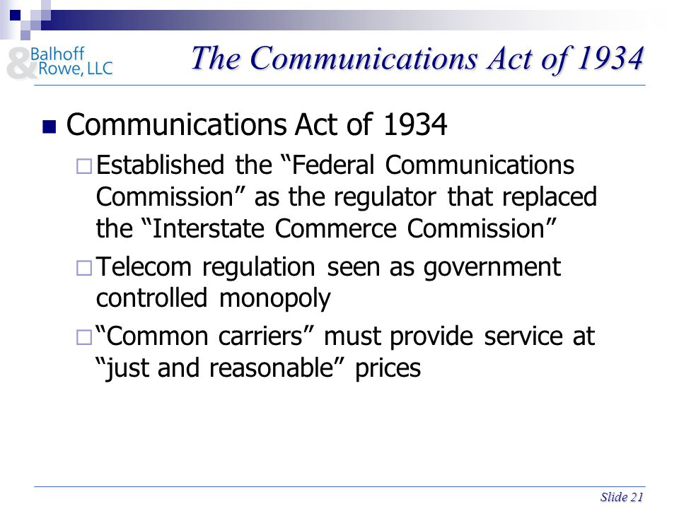 Slide 21 The Communications Act of 1934 Communications Act of 1934  Established the Federal Communications Commission as the regulator that replaced the Interstate Commerce Commission  Telecom regulation seen as government controlled monopoly  Common carriers must provide service at just and reasonable prices