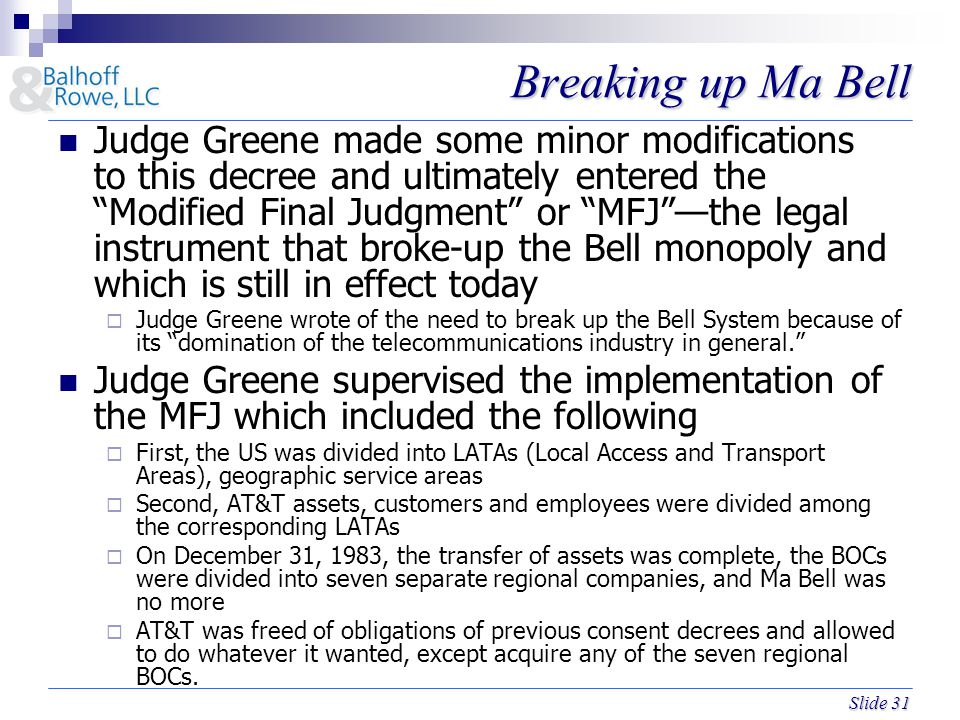 Slide 31 Breaking up Ma Bell Judge Greene made some minor modifications to this decree and ultimately entered the Modified Final Judgment or MFJ —the legal instrument that broke-up the Bell monopoly and which is still in effect today  Judge Greene wrote of the need to break up the Bell System because of its domination of the telecommunications industry in general. Judge Greene supervised the implementation of the MFJ which included the following  First, the US was divided into LATAs (Local Access and Transport Areas), geographic service areas  Second, AT&T assets, customers and employees were divided among the corresponding LATAs  On December 31, 1983, the transfer of assets was complete, the BOCs were divided into seven separate regional companies, and Ma Bell was no more  AT&T was freed of obligations of previous consent decrees and allowed to do whatever it wanted, except acquire any of the seven regional BOCs.