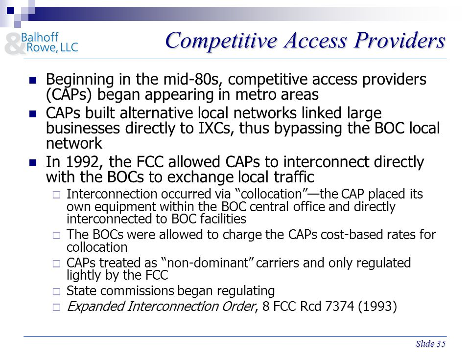 Slide 35 Competitive Access Providers Beginning in the mid-80s, competitive access providers (CAPs) began appearing in metro areas CAPs built alternative local networks linked large businesses directly to IXCs, thus bypassing the BOC local network In 1992, the FCC allowed CAPs to interconnect directly with the BOCs to exchange local traffic  Interconnection occurred via collocation —the CAP placed its own equipment within the BOC central office and directly interconnected to BOC facilities  The BOCs were allowed to charge the CAPs cost-based rates for collocation  CAPs treated as non-dominant carriers and only regulated lightly by the FCC  State commissions began regulating  Expanded Interconnection Order, 8 FCC Rcd 7374 (1993)