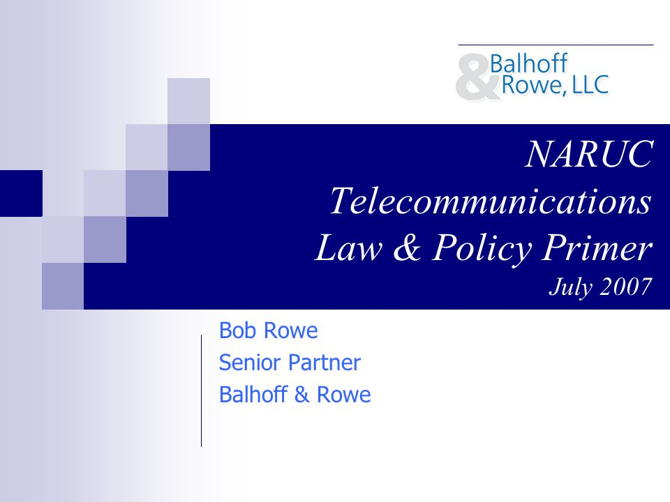 NARUC Telecommunications Law & Policy Primer July 2007 Bob Rowe Senior Partner Balhoff & Rowe