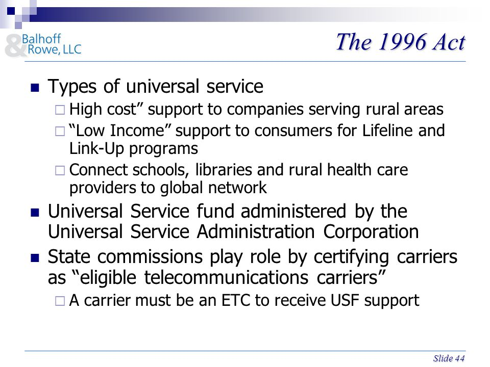 Slide 44 The 1996 Act Types of universal service  High cost support to companies serving rural areas  Low Income support to consumers for Lifeline and Link-Up programs  Connect schools, libraries and rural health care providers to global network Universal Service fund administered by the Universal Service Administration Corporation State commissions play role by certifying carriers as eligible telecommunications carriers  A carrier must be an ETC to receive USF support