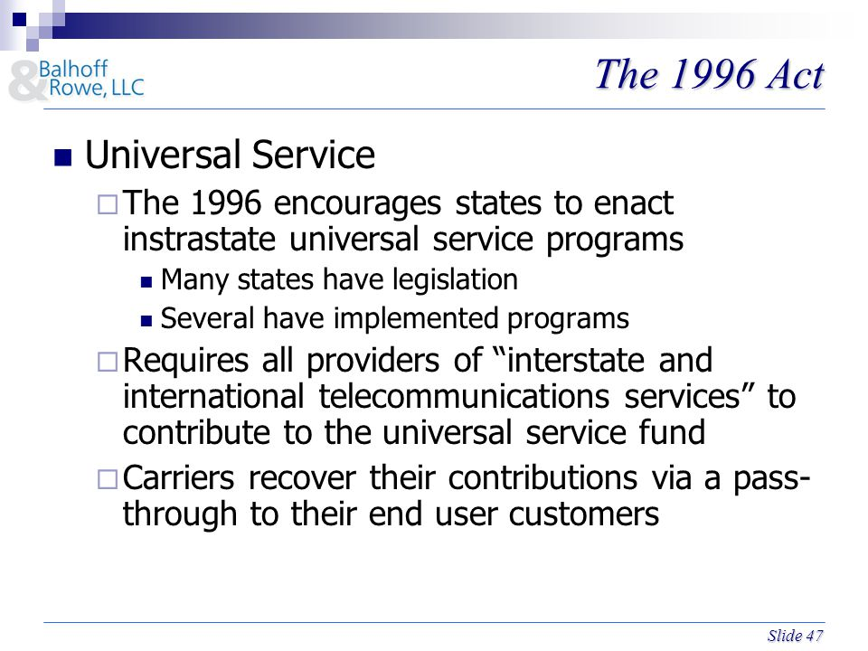 Slide 47 The 1996 Act Universal Service  The 1996 encourages states to enact instrastate universal service programs Many states have legislation Several have implemented programs  Requires all providers of interstate and international telecommunications services to contribute to the universal service fund  Carriers recover their contributions via a pass- through to their end user customers