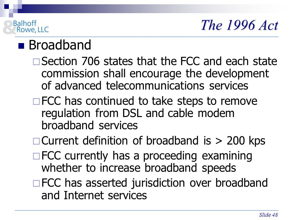 Slide 48 The 1996 Act Broadband  Section 706 states that the FCC and each state commission shall encourage the development of advanced telecommunications services  FCC has continued to take steps to remove regulation from DSL and cable modem broadband services  Current definition of broadband is > 200 kps  FCC currently has a proceeding examining whether to increase broadband speeds  FCC has asserted jurisdiction over broadband and Internet services