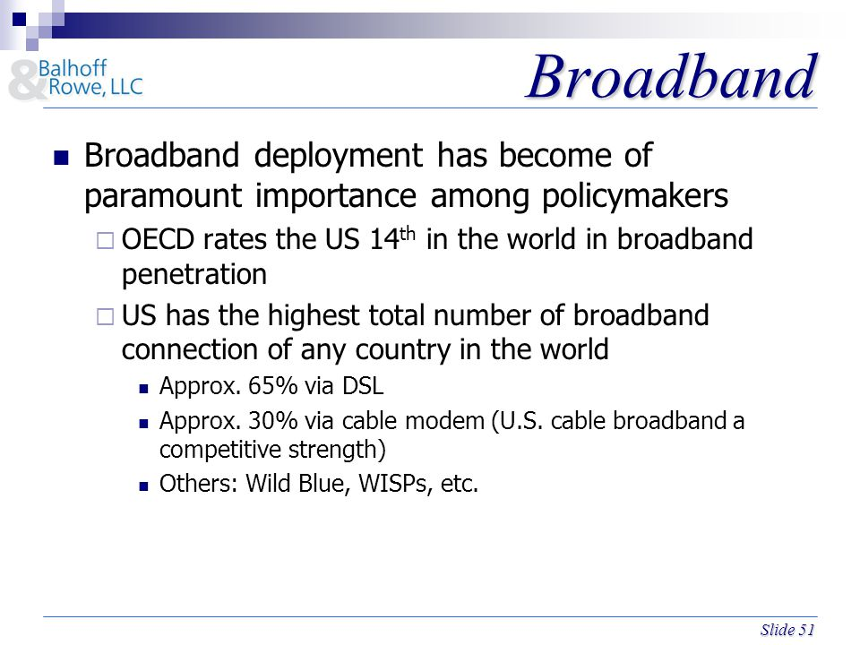 Slide 51 Broadband Broadband Broadband deployment has become of paramount importance among policymakers  OECD rates the US 14 th in the world in broadband penetration  US has the highest total number of broadband connection of any country in the world Approx.