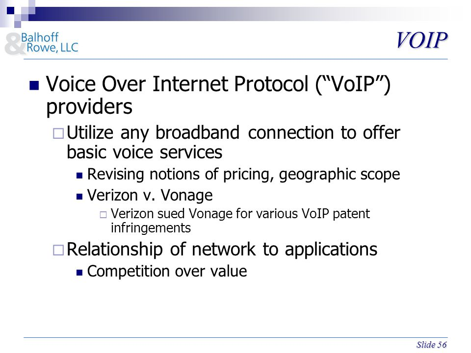 Slide 56 VOIP Voice Over Internet Protocol ( VoIP ) providers  Utilize any broadband connection to offer basic voice services Revising notions of pricing, geographic scope Verizon v.