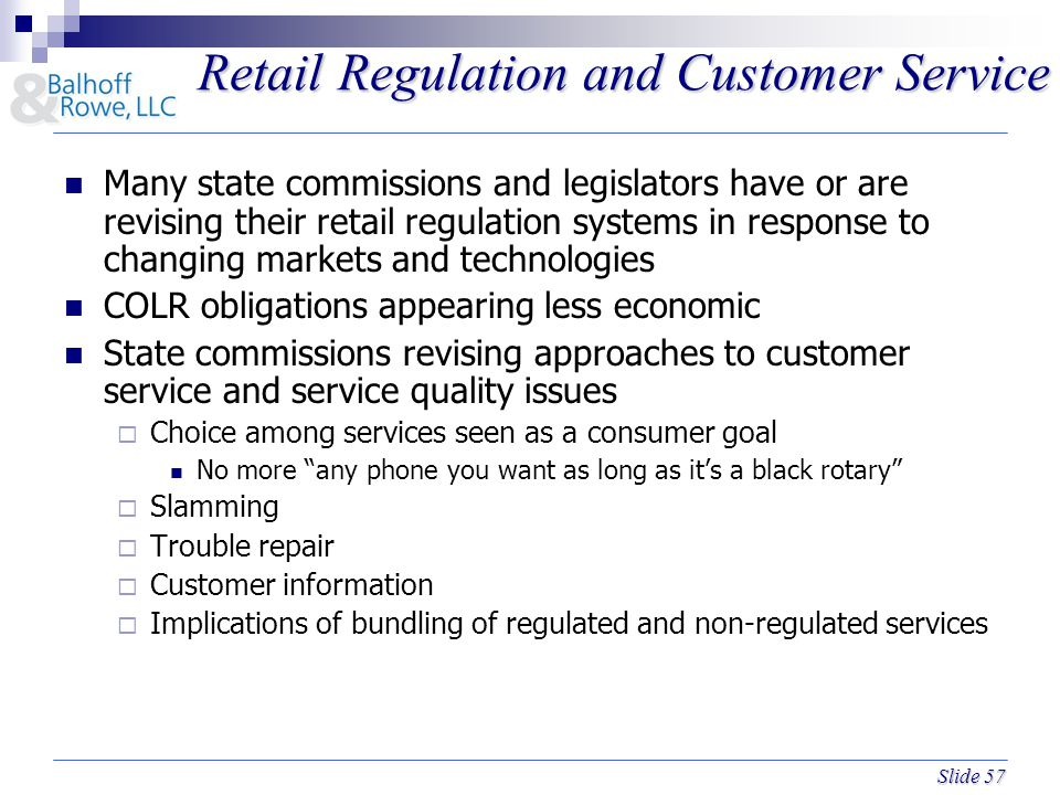 Slide 57 Retail Regulation and Customer Service Many state commissions and legislators have or are revising their retail regulation systems in response to changing markets and technologies COLR obligations appearing less economic State commissions revising approaches to customer service and service quality issues  Choice among services seen as a consumer goal No more any phone you want as long as it's a black rotary  Slamming  Trouble repair  Customer information  Implications of bundling of regulated and non-regulated services