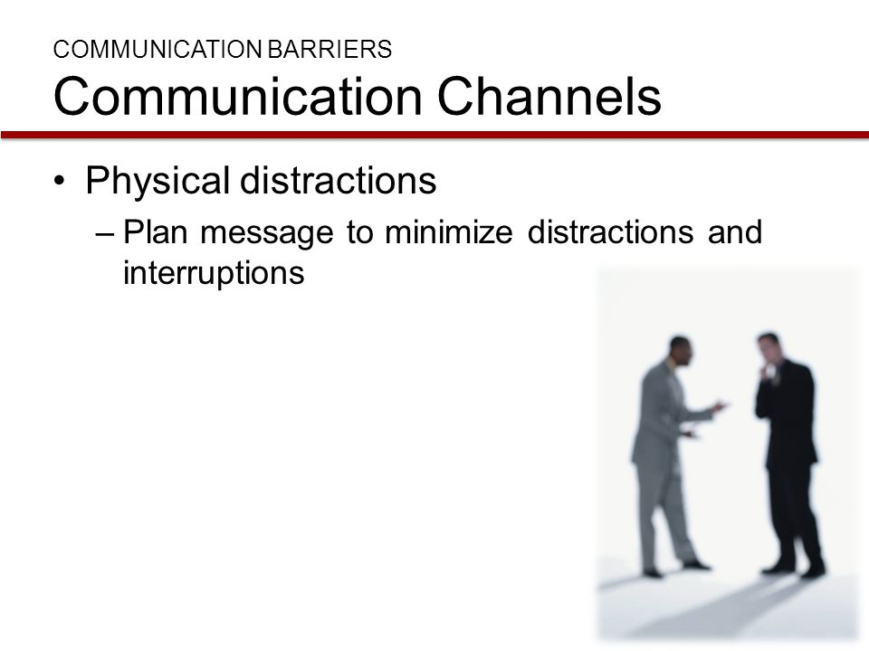 COMMUNICATION BARRIERS Communication Channels Physical distractions –Plan message to minimize distractions and interruptions