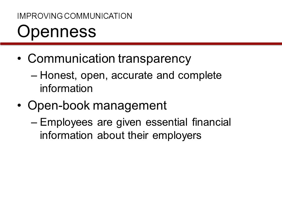 IMPROVING COMMUNICATION Openness Communication transparency –Honest, open, accurate and complete information Open-book management –Employees are given