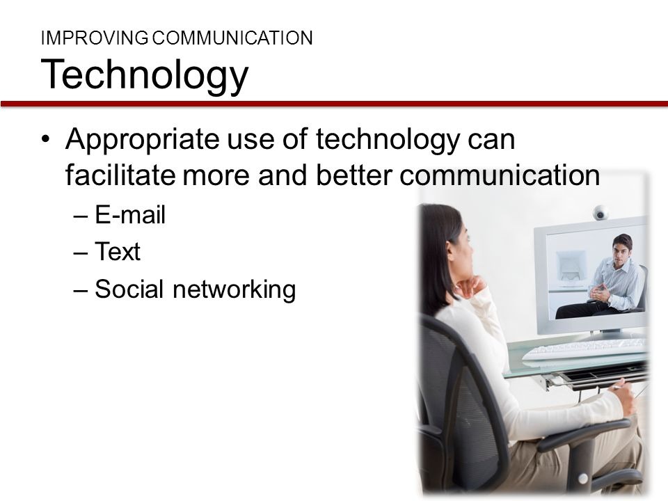 IMPROVING COMMUNICATION Technology Appropriate use of technology can facilitate more and better communication –E-mail –Text –Social networking