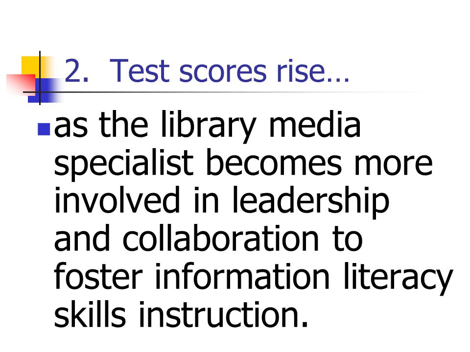 2. Test scores rise… as the library media specialist becomes more involved in leadership and collaboration to foster information literacy skills instr