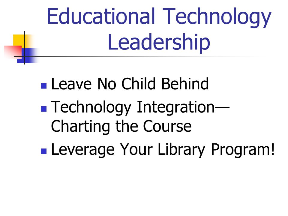 Educational Technology Leadership Leave No Child Behind Technology Integration— Charting the Course Leverage Your Library Program!