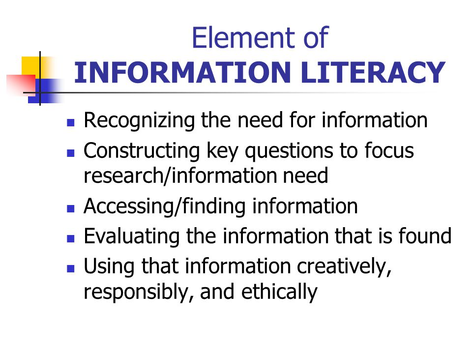 Element of INFORMATION LITERACY Recognizing the need for information Constructing key questions to focus research/information need Accessing/finding information Evaluating the information that is found Using that information creatively, responsibly, and ethically