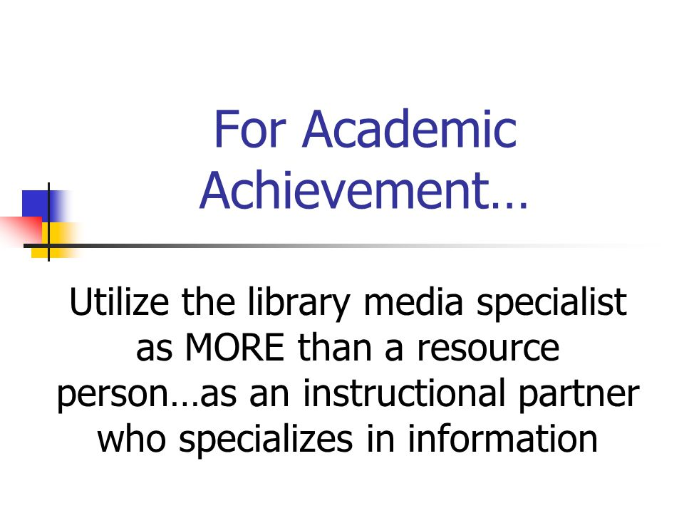 For Academic Achievement… Utilize the library media specialist as MORE than a resource person…as an instructional partner who specializes in information