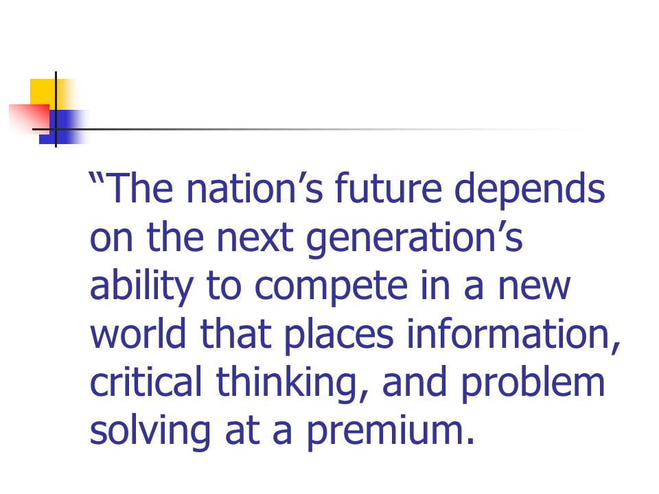 The nation's future depends on the next generation's ability to compete in a new world that places information, critical thinking, and problem solving at a premium.
