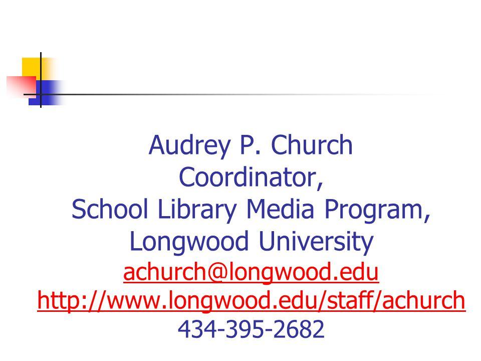 Audrey P. Church Coordinator, School Library Media Program, Longwood University achurch@longwood.edu http://www.longwood.edu/staff/achurch 434-395-268