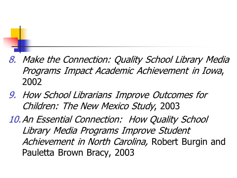 8.Make the Connection: Quality School Library Media Programs Impact Academic Achievement in Iowa, 2002 9.How School Librarians Improve Outcomes for Children: The New Mexico Study, 2003 10.An Essential Connection: How Quality School Library Media Programs Improve Student Achievement in North Carolina, Robert Burgin and Pauletta Brown Bracy, 2003