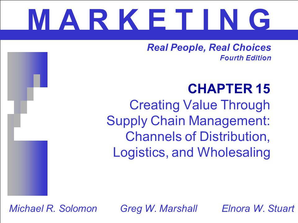 CHAPTER 15 Creating Value Through Supply Chain Management: Channels of Distribution, Logistics, and Wholesaling M A R K E T I N G Real People, Real Ch