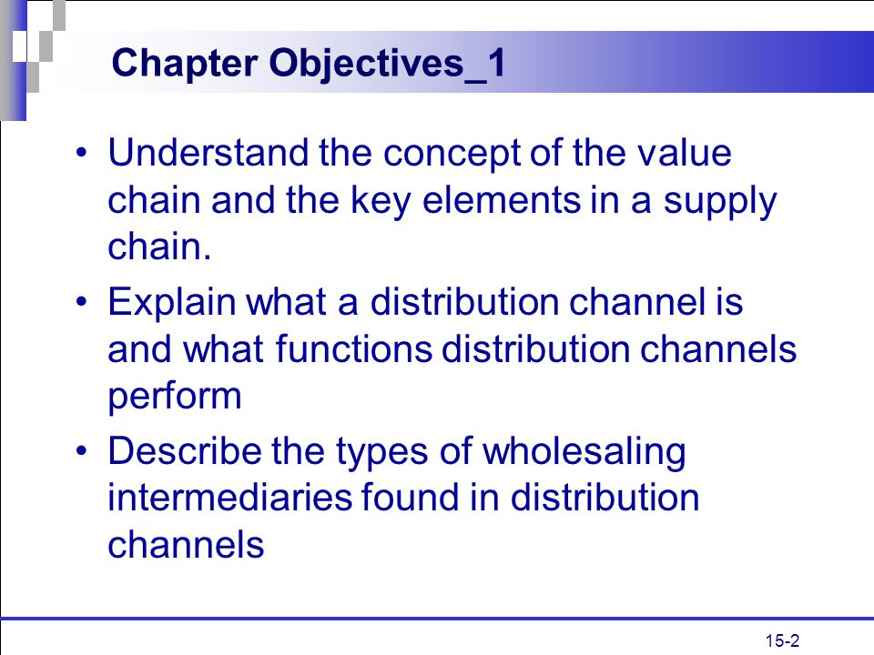 15-2 Chapter Objectives_1 Understand the concept of the value chain and the key elements in a supply chain. Explain what a distribution channel is and