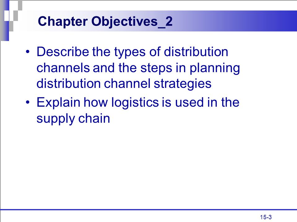 15-3 Chapter Objectives_2 Describe the types of distribution channels and the steps in planning distribution channel strategies Explain how logistics