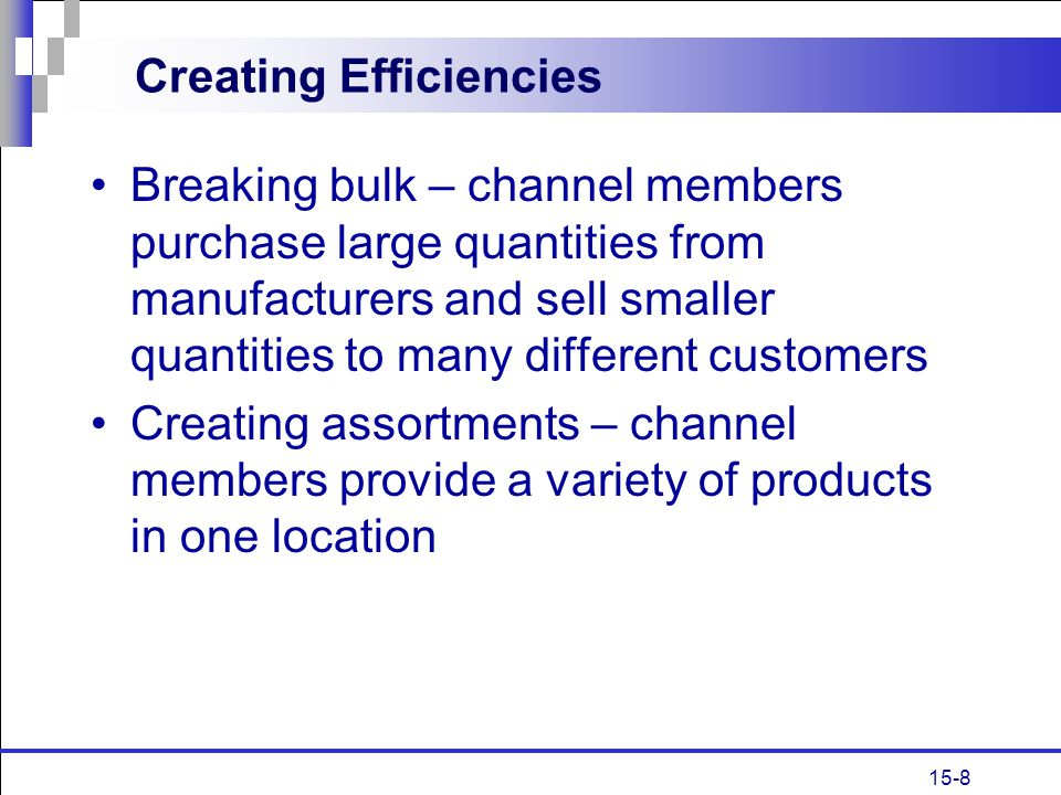 15-8 Creating Efficiencies Breaking bulk – channel members purchase large quantities from manufacturers and sell smaller quantities to many different