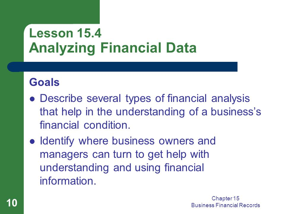 Chapter 15 Business Financial Records 10 Lesson 15.4 Analyzing Financial Data Goals Describe several types of financial analysis that help in the understanding of a business's financial condition.
