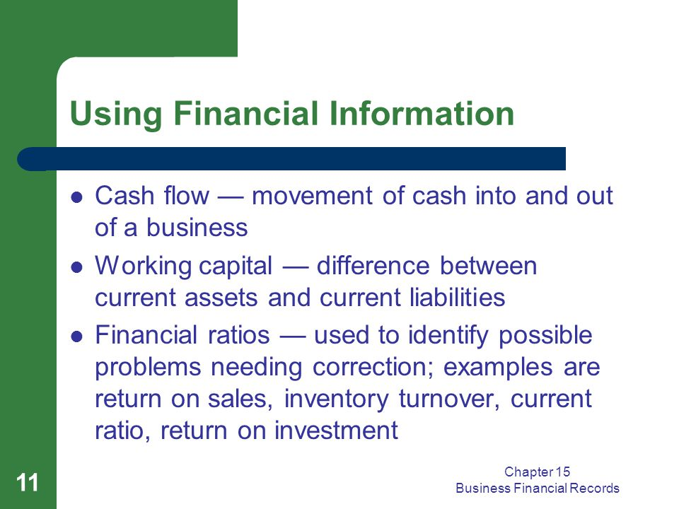 Chapter 15 Business Financial Records 11 Using Financial Information Cash flow — movement of cash into and out of a business Working capital — difference between current assets and current liabilities Financial ratios — used to identify possible problems needing correction; examples are return on sales, inventory turnover, current ratio, return on investment