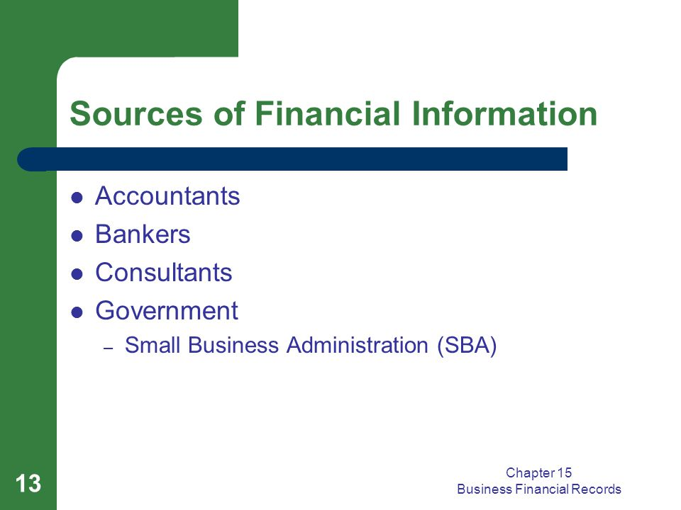Chapter 15 Business Financial Records 13 Sources of Financial Information Accountants Bankers Consultants Government – Small Business Administration (SBA)