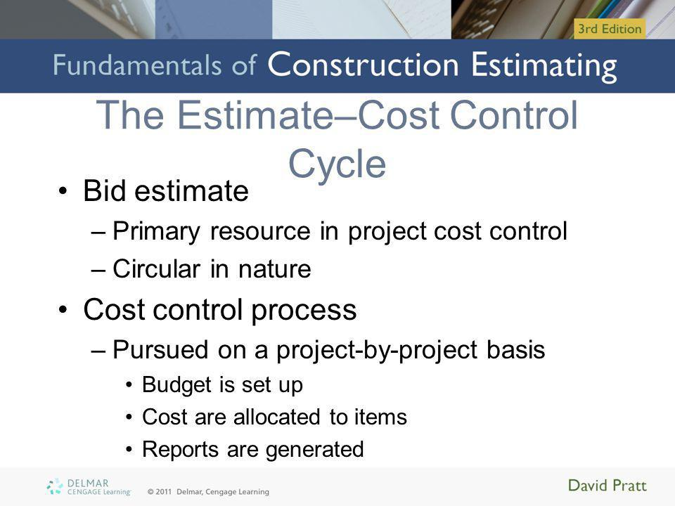 The Estimate–Cost Control Cycle Bid estimate –Primary resource in project cost control –Circular in nature Cost control process –Pursued on a project-by-project basis Budget is set up Cost are allocated to items Reports are generated