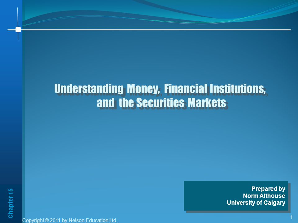 Chapter 15 1 Understanding Money, Financial Institutions, and the Securities Markets Understanding Money, Financial Institutions, and the Securities Markets Prepared by Norm Althouse University of Calgary Prepared by Norm Althouse University of Calgary Copyright © 2011 by Nelson Education Ltd.