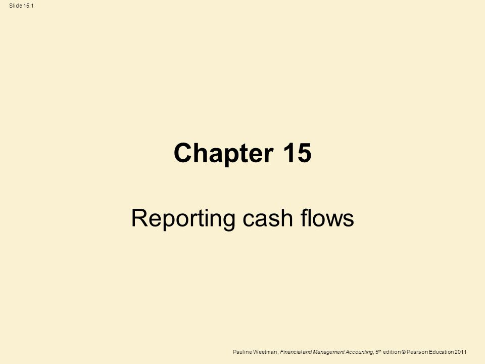 Slide 15.1 Pauline Weetman, Financial and Management Accounting, 5 th edition © Pearson Education 2011 Chapter 15 Reporting cash flows