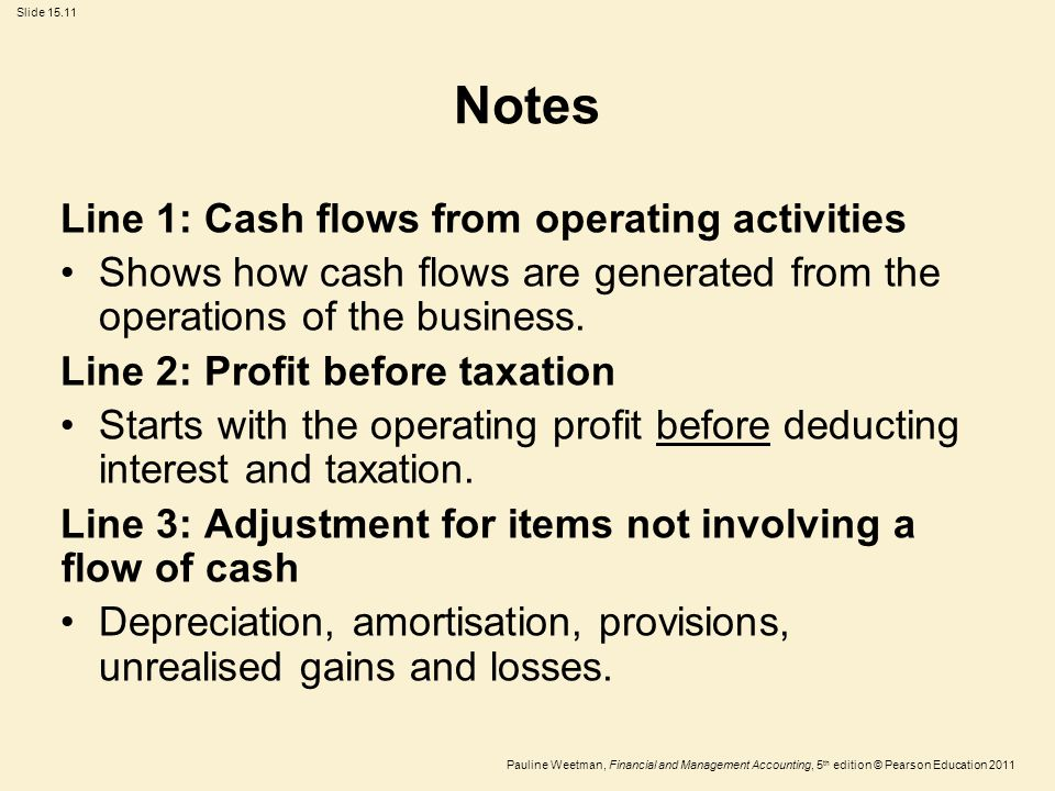 Slide 15.11 Pauline Weetman, Financial and Management Accounting, 5 th edition © Pearson Education 2011 Notes Line 1: Cash flows from operating activi
