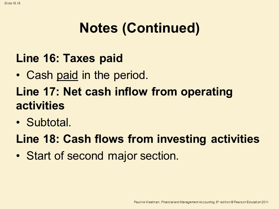 Slide 15.16 Pauline Weetman, Financial and Management Accounting, 5 th edition © Pearson Education 2011 Notes (Continued) Line 16: Taxes paid Cash pai