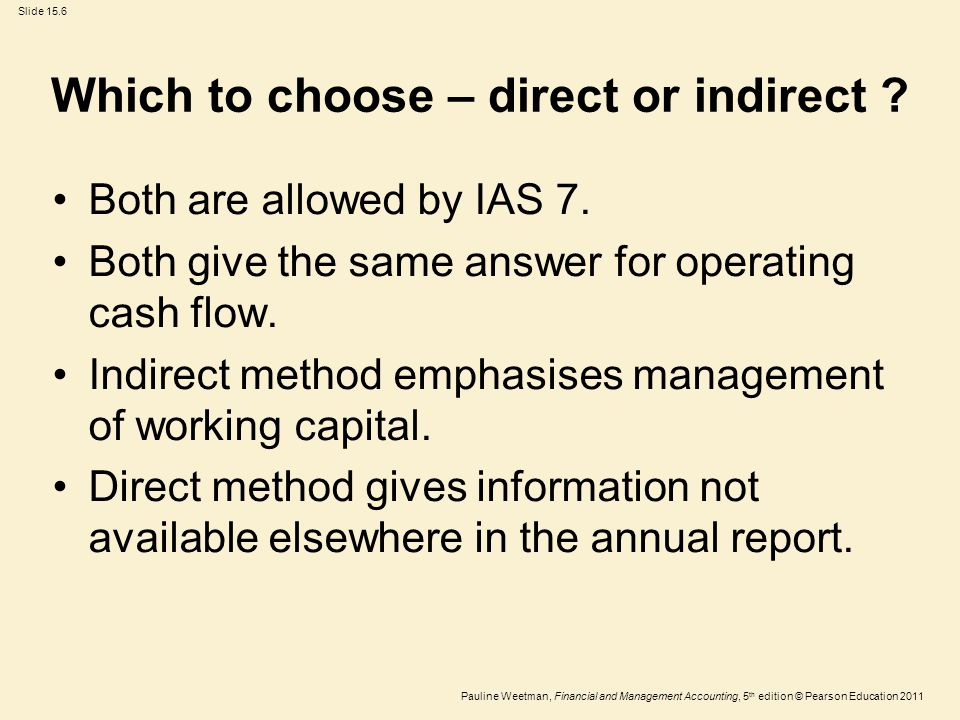 Slide 15.6 Pauline Weetman, Financial and Management Accounting, 5 th edition © Pearson Education 2011 Which to choose – direct or indirect ? Both are