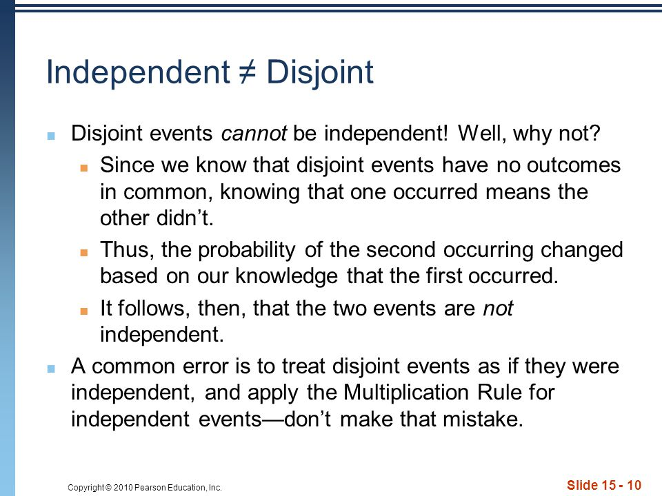 Copyright © 2010 Pearson Education, Inc. Slide 15 - 10 Independent ≠ Disjoint Disjoint events cannot be independent! Well, why not? Since we know that