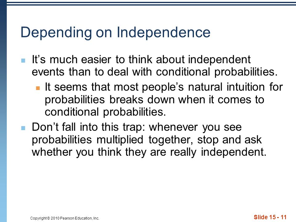 Copyright © 2010 Pearson Education, Inc. Slide 15 - 11 Depending on Independence It's much easier to think about independent events than to deal with
