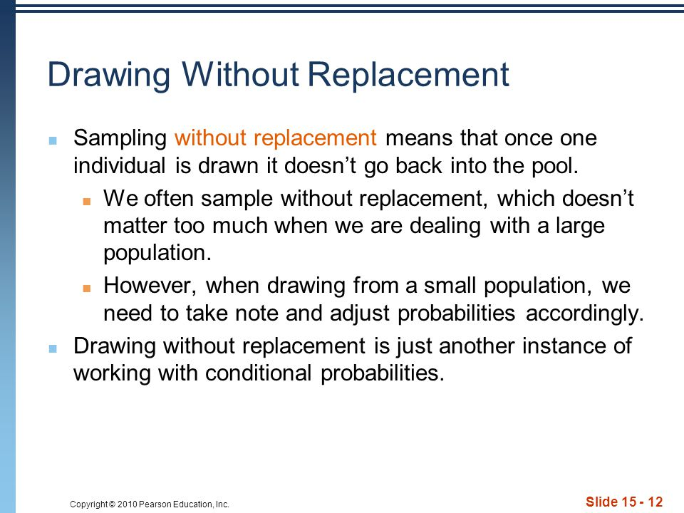 Copyright © 2010 Pearson Education, Inc. Slide 15 - 12 Drawing Without Replacement Sampling without replacement means that once one individual is draw