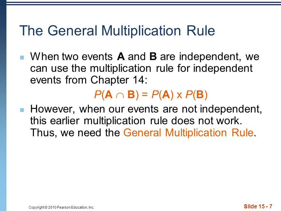 Copyright © 2010 Pearson Education, Inc. Slide 15 - 7 The General Multiplication Rule When two events A and B are independent, we can use the multipli