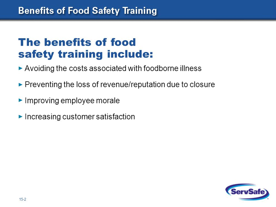 15-2 Avoiding the costs associated with foodborne illness Preventing the loss of revenue/reputation due to closure Improving employee morale Increasing customer satisfaction The benefits of food safety training include: